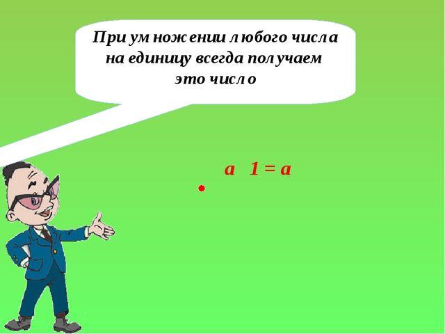 При умножении любого числа на единицу всегда получаем это число a 1 = а