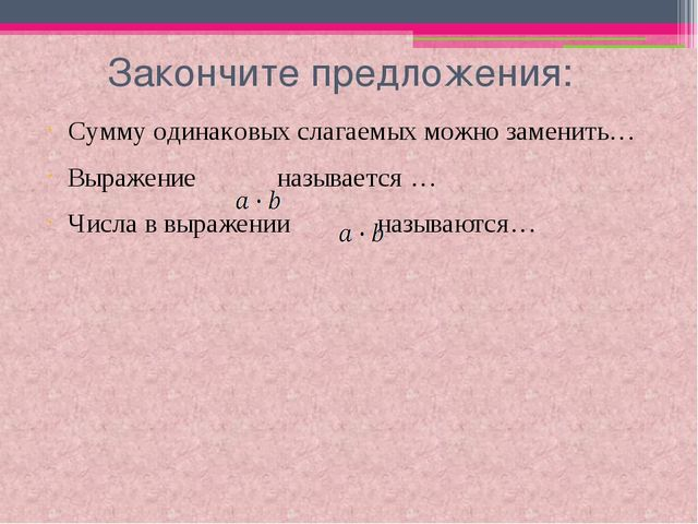 Закончите предложения: Сумму одинаковых слагаемых можно заменить… Выражение...
