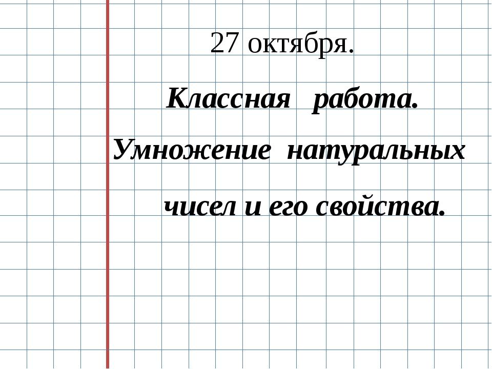 Классная работа. Умножение натуральных чисел и его свойства. 27 октября.
