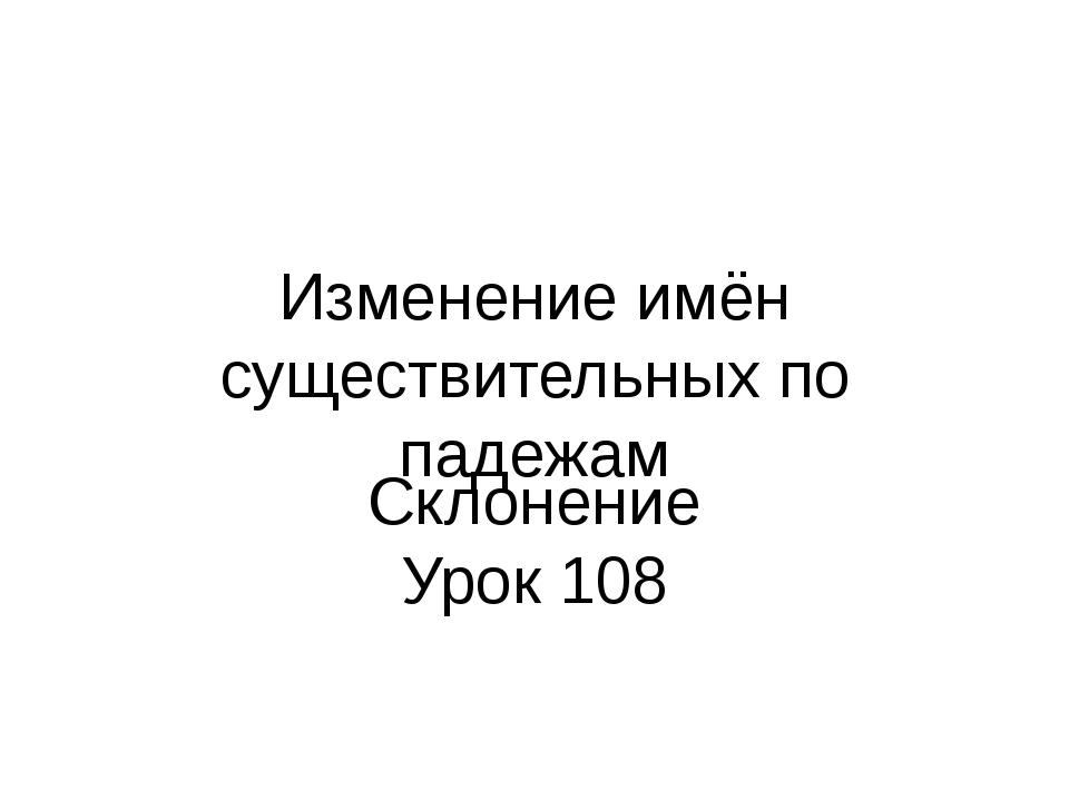 Изменение имён существительных по падежам Склонение Урок 108
