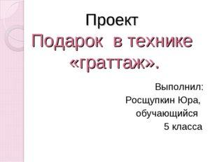 Проект Подарок в технике «граттаж». Выполнил: Росщупкин Юра, обучающийся 5 к
