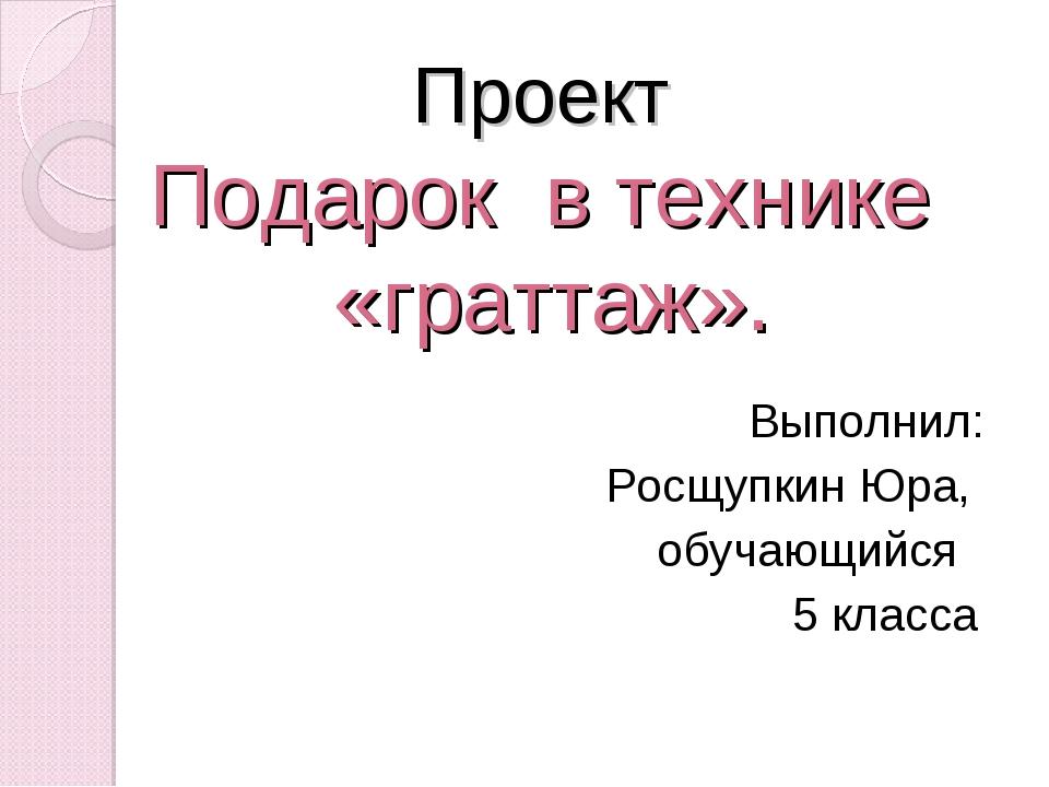 Проект Подарок в технике «граттаж». Выполнил: Росщупкин Юра, обучающийся 5 к...