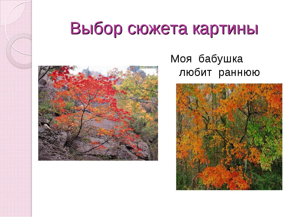 Выбор сюжета картины Моя бабушка любит раннюю осень…..