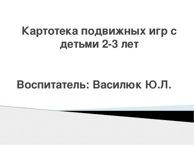 Картотека подвижных игр с детьми 2-3 лет Воспитатель: Василюк Ю.Л.