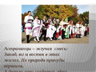 Астраханцы – жгучая смесь: Запад, юг и восток в этих жилах. Не природа причуд