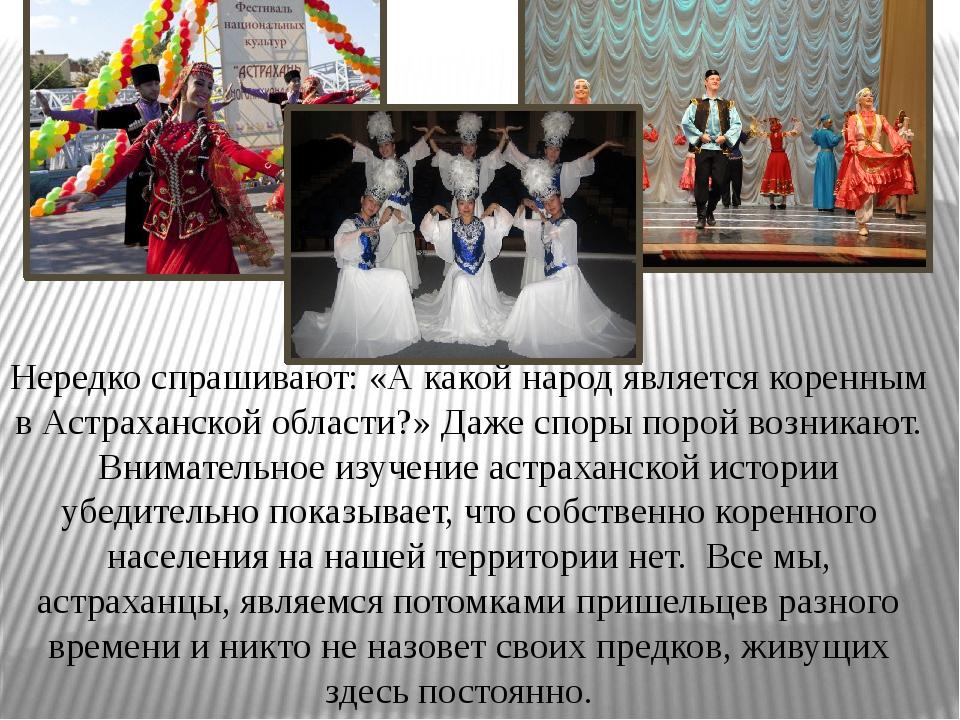 Нередко спрашивают: «А какой народ является коренным в Астраханской области?...