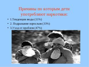 Причины по которым дети употребляют наркотики: 1.Тенденции моды (11%) 2. Подр