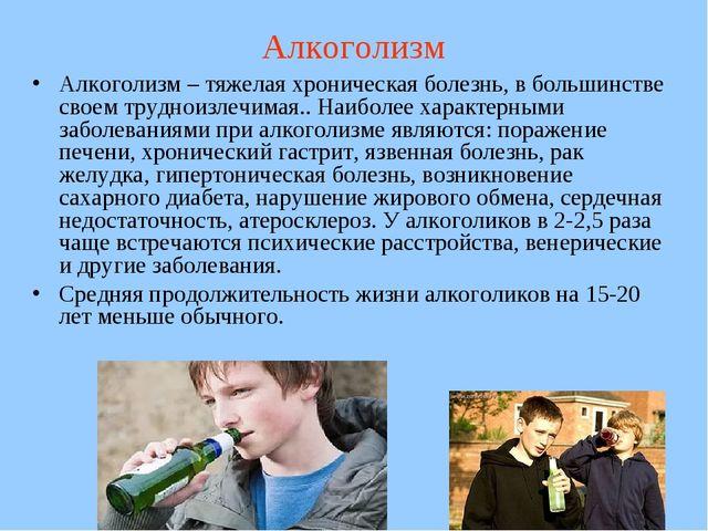 Алкоголизм Алкоголизм – тяжелая хроническая болезнь, в большинстве своем труд...
