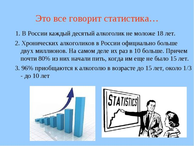 Это все говорит статистика… 1. В России каждый десятый алкоголик не моложе 18...