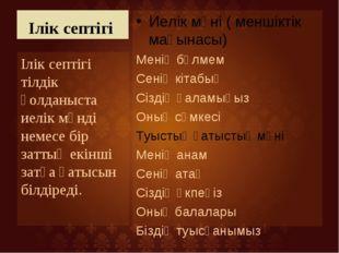 Ілік септігі Иелік мәні ( меншіктік мағынасы) Менің бөлмем Сенің кітабың Сізд