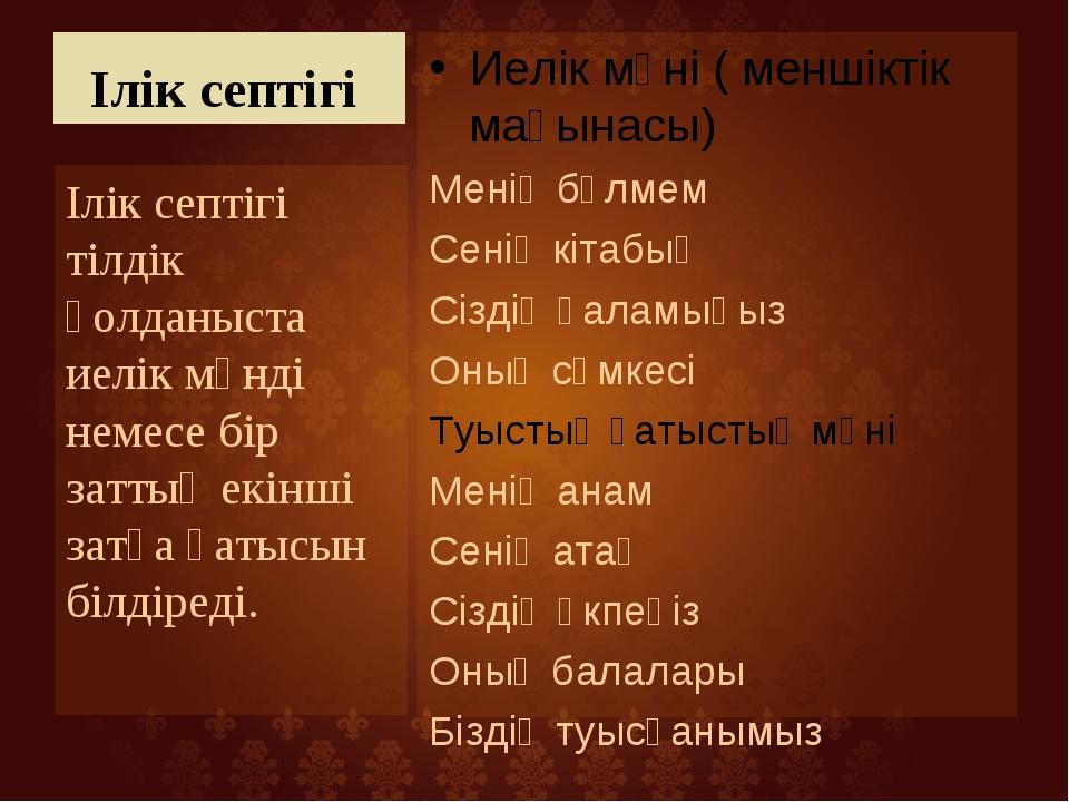 Ілік септігі Иелік мәні ( меншіктік мағынасы) Менің бөлмем Сенің кітабың Сізд...