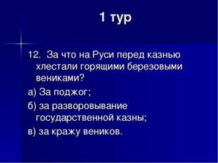 1 тур 12. За что на Руси перед казнью хлестали горящими березовыми вениками?