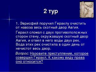 2 тур 1. Эврисфей поручил Гераклу очистить от навоза весь скотный двор Авгия