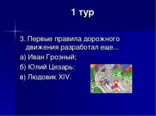 1 тур 3. Первые правила дорожного движения разработал еще... а) Иван Грозный;