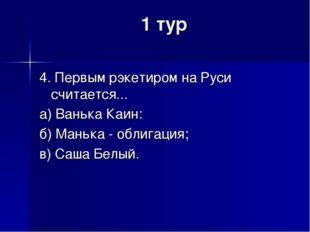 1 тур 4. Первым рэкетиром на Руси считается... а) Ванька Каин: б) Манька - об