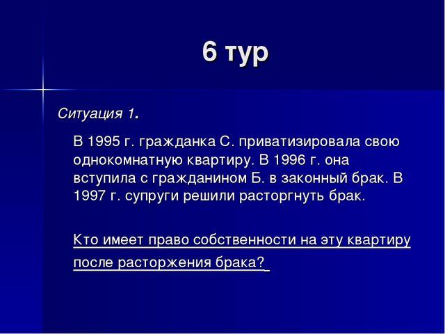 6 тур Ситуация 1. В 1995 г. гражданка С. приватизировала свою однокомнатную...