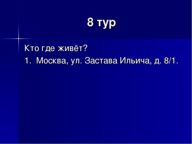 8 тур Кто где живёт? 1. Москва, ул. Застава Ильича, д. 8/1.