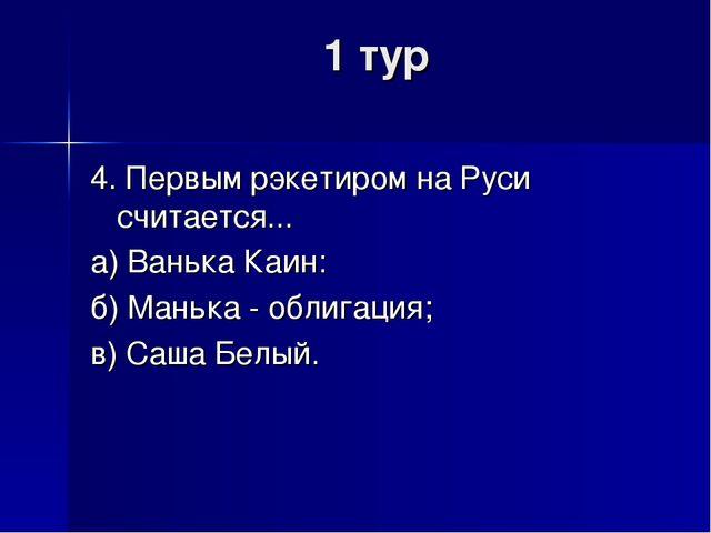1 тур 4. Первым рэкетиром на Руси считается... а) Ванька Каин: б) Манька - об...
