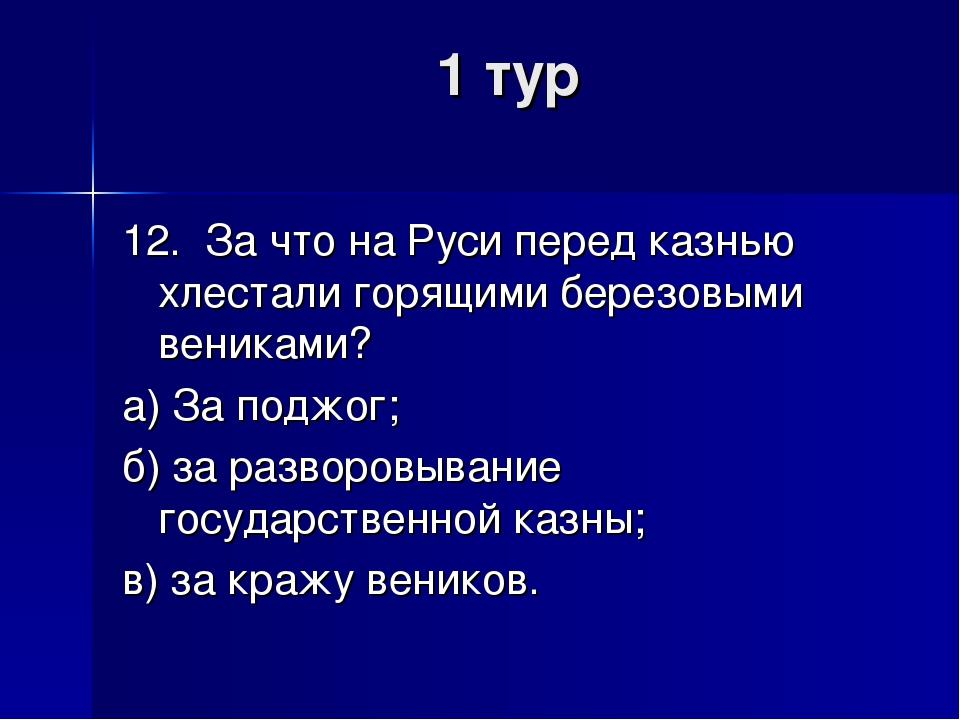 1 тур 12. За что на Руси перед казнью хлестали горящими березовыми вениками?...
