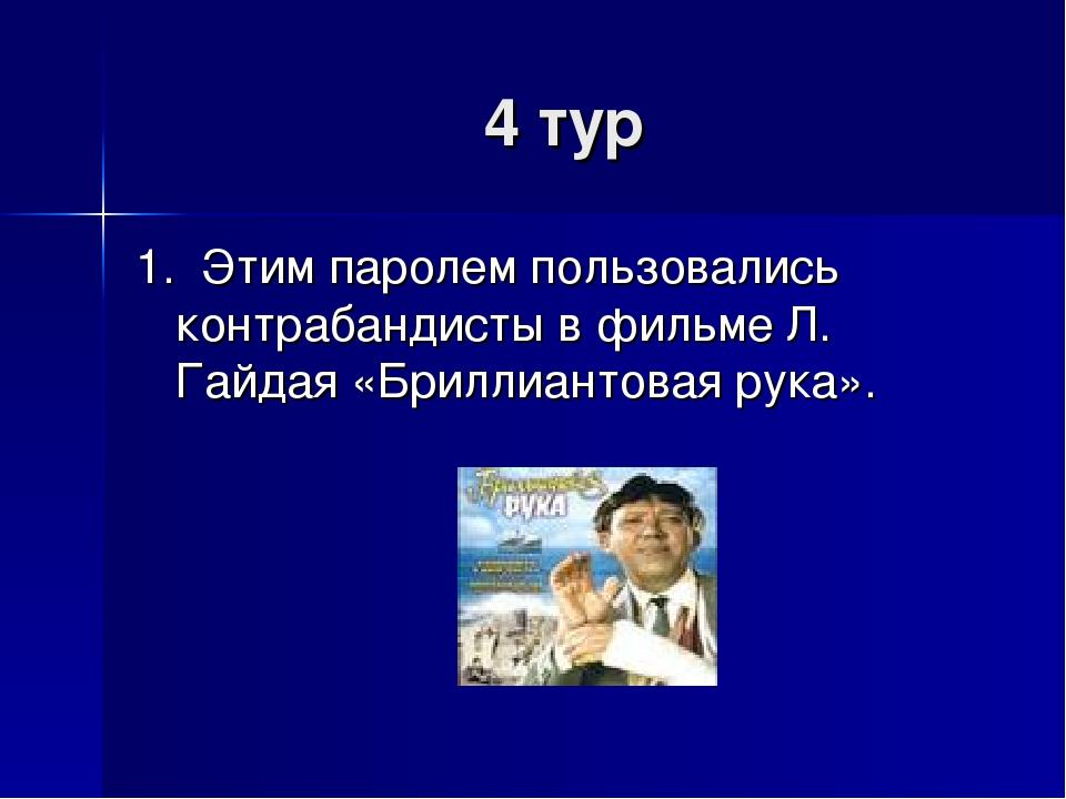 4 тур 1. Этим паролем пользовались контрабандисты в фильме Л. Гайдая «Бриллиа...