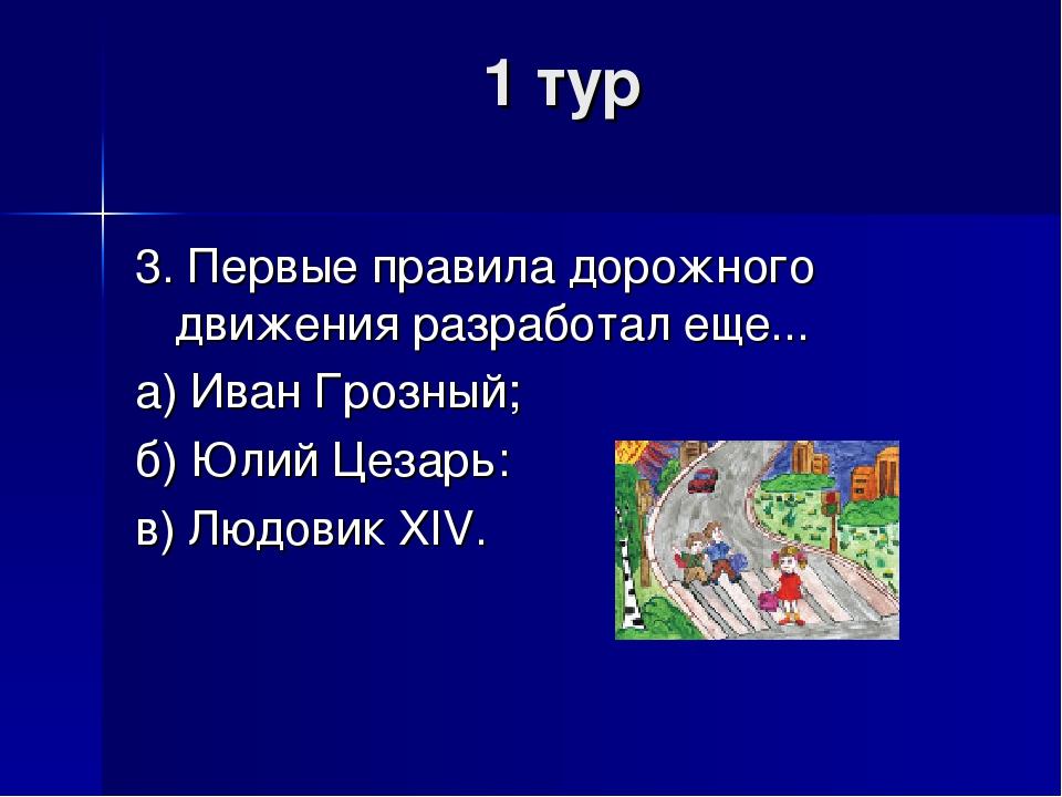 1 тур 3. Первые правила дорожного движения разработал еще... а) Иван Грозный;...