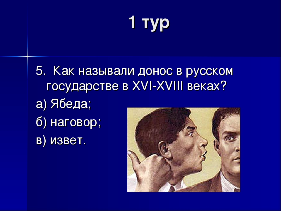 1 тур 5. Как называли донос в русском государстве в XVI-XVIII веках? а) Ябеда...