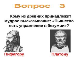 Кому из древних принадлежит мудрое высказывание: «Пьянство есть упражнение в