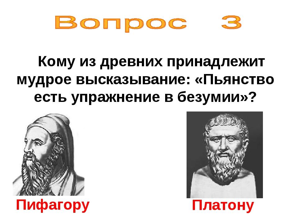 Кому из древних принадлежит мудрое высказывание: «Пьянство есть упражнение в...
