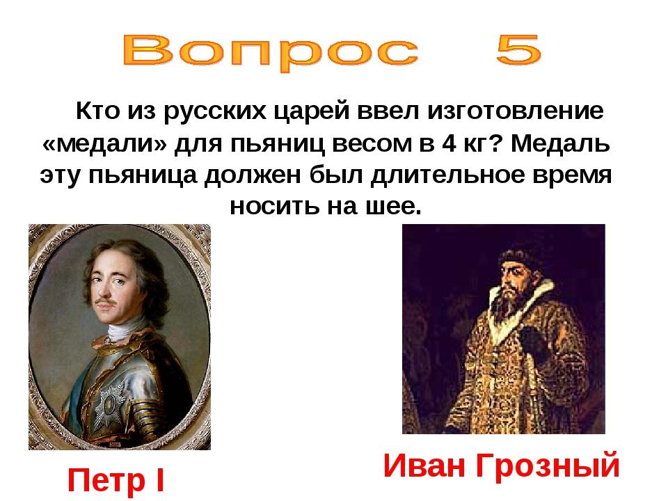 Кто из русских царей ввел изготовление «медали» для пьяниц весом в 4 кг? Мед...