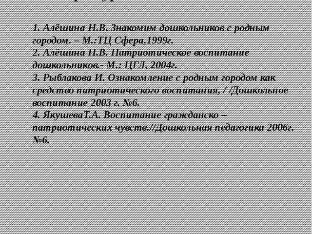 Литература: 1. Алёшина Н.В. Знакомим дошкольников с родным городом. – М.:ТЦ С...