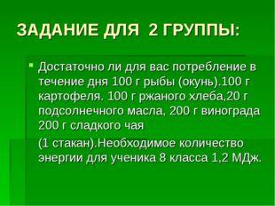 ЗАДАНИЕ ДЛЯ 2 ГРУППЫ: Достаточно ли для вас потребление в течение дня 100 г р