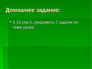 Домашнее задание: § 10,упр.5.,придумать 2 задачи по теме урока
