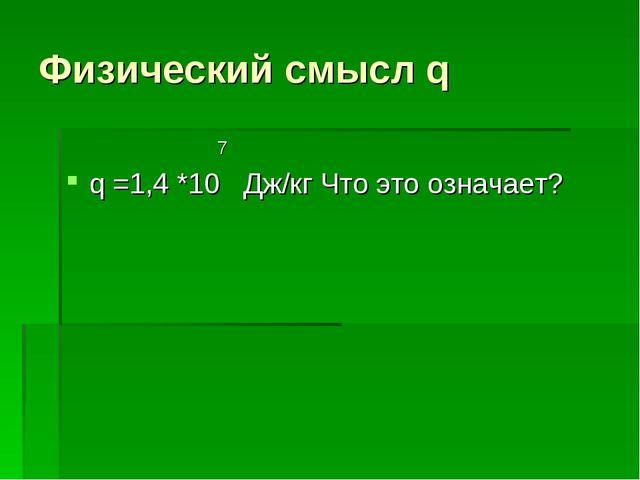 Физический смысл q 7 q =1,4 *10 Дж/кг Что это означает?