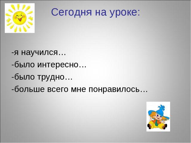 Сегодня на уроке: -я научился… -было интересно… -было трудно… -больше всего м...