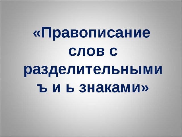 «Правописание слов с разделительными ъ и ь знаками»