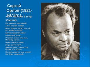 Сергей Орлов (1921-1977гг.) «Его зарыли в шар земной» Его зарыли в шар земно