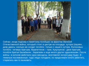 Сейчас ,когда подхожу к памятнику погибших на фронтах Великой Отечественной в