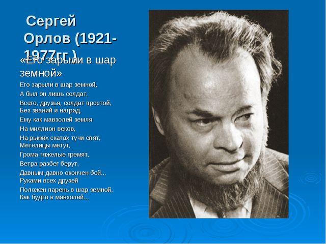 Сергей Орлов (1921-1977гг.) «Его зарыли в шар земной» Его зарыли в шар земно...