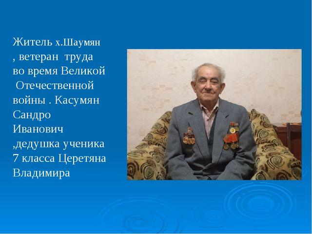 Житель х.Шаумян , ветеран труда во время Великой Отечественной войны . Касумя...