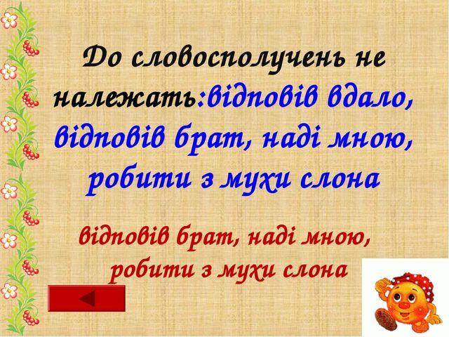 До словосполучень не належать:відповів вдало, відповів брат, наді мною, робит...
