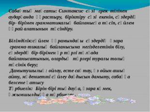 Сабақтың мақсаты: Синтаксис сөзі  грек тілінен аударғанда құрастыру, бір