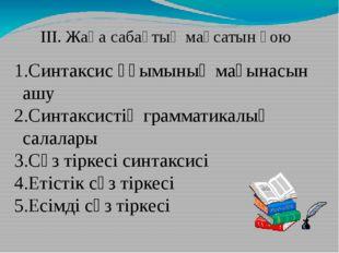 ІІІ. Жаңа сабақтың мақсатын қою Синтаксис ұғымының мағынасын ашу Синтаксистің