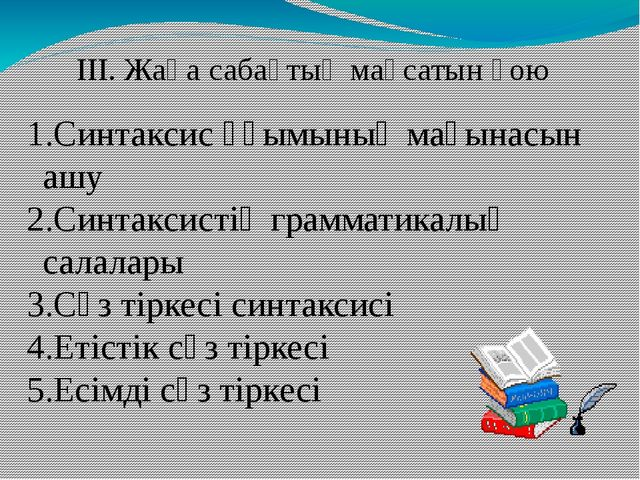 ІІІ. Жаңа сабақтың мақсатын қою Синтаксис ұғымының мағынасын ашу Синтаксистің...