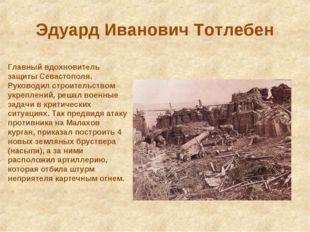 Эдуард Иванович Тотлебен Главный вдохновитель защиты Севастополя. Руководил с