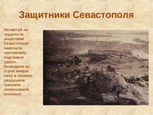 Защитники Севастополя Несмотря на трудности защитники Севастополя наносили пр