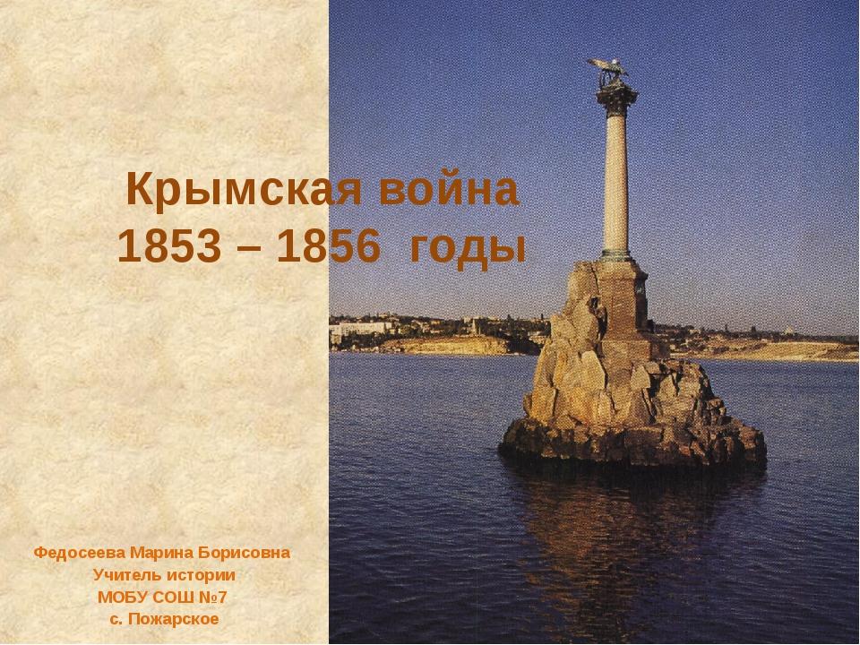 Крымская война 1853 – 1856 годы Федосеева Марина Борисовна Учитель истории МО...