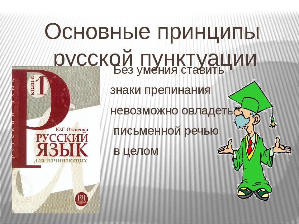Основные принципы русской пунктуации Без умения ставить знаки препинания нево...