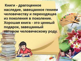 Книги - драгоценное наследие, завещанное гением человечеству и переходящее и