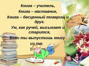 Книга – учитель, Книга – наставник, Книга – бесценный товарищ и друг. Ум, как