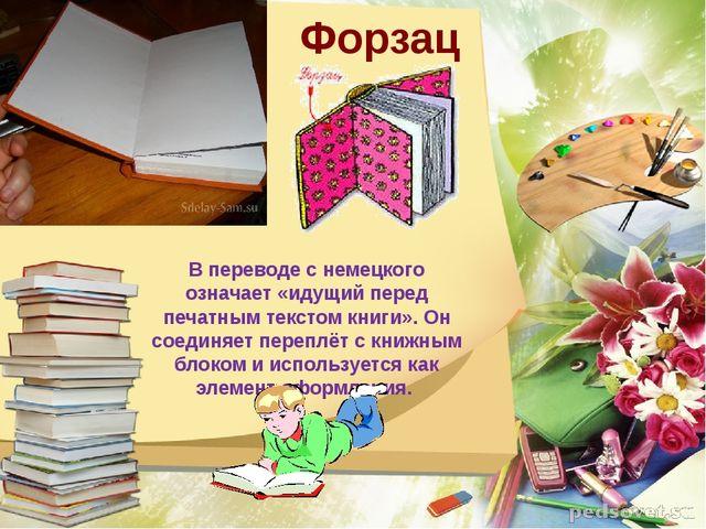 Форзац В переводе с немецкого означает «идущий перед печатным текстом книги»...